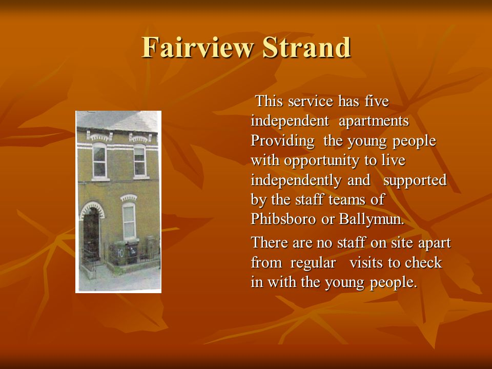Fairview Strand This service has five independent apartments Providing the young people with opportunity to live independently and supported by the staff teams of Phibsboro or Ballymun.