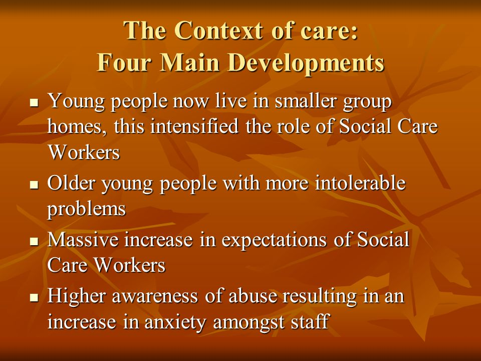 The Context of care: Four Main Developments Young people now live in smaller group homes, this intensified the role of Social Care Workers Young people now live in smaller group homes, this intensified the role of Social Care Workers Older young people with more intolerable problems Older young people with more intolerable problems Massive increase in expectations of Social Care Workers Massive increase in expectations of Social Care Workers Higher awareness of abuse resulting in an increase in anxiety amongst staff Higher awareness of abuse resulting in an increase in anxiety amongst staff
