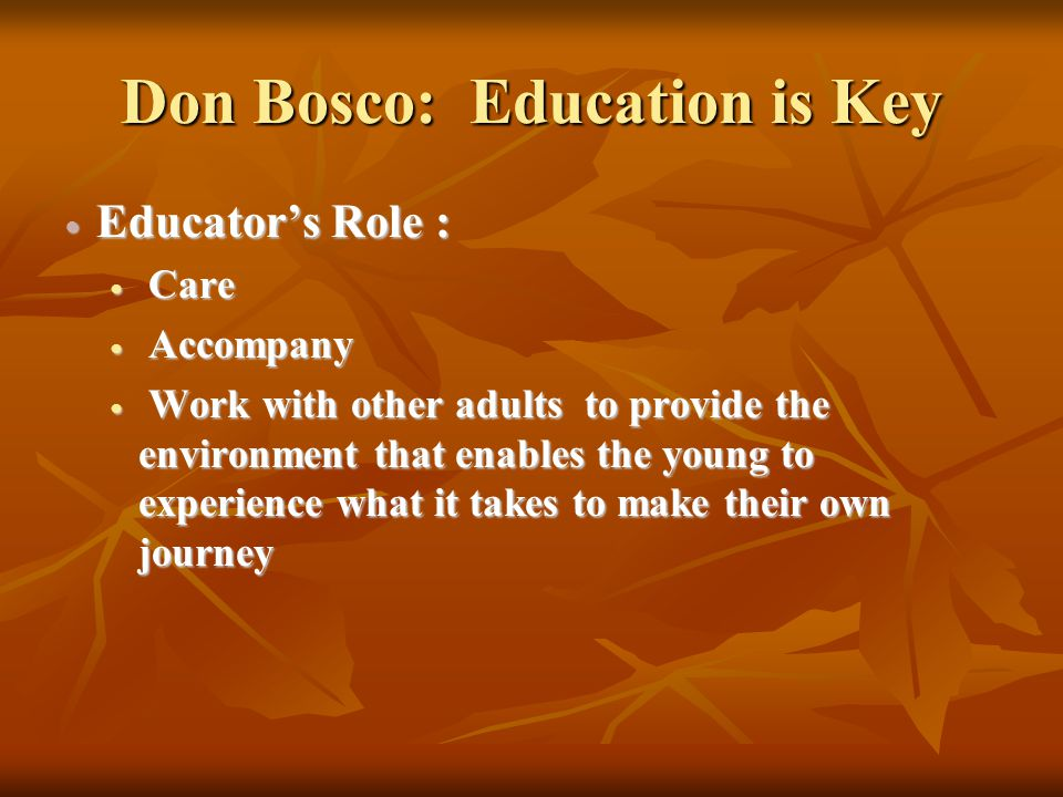 Don Bosco: Education is Key Educators Role : Educators Role : Care Care Accompany Accompany Work with other adults to provide the environment that ena