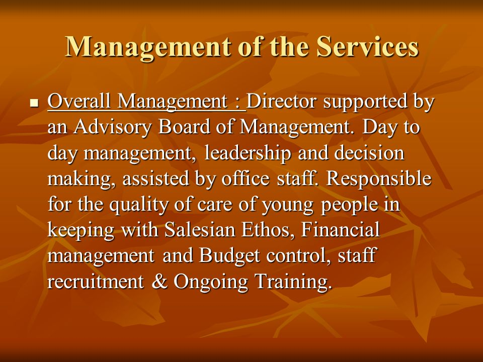 Management of the Services Overall Management : Director supported by an Advisory Board of Management. Day to day management, leadership and decision