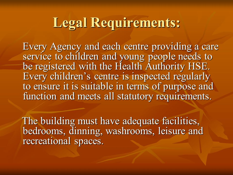 Legal Requirements: Every Agency and each centre providing a care service to children and young people needs to be registered with the Health Authority HSE.