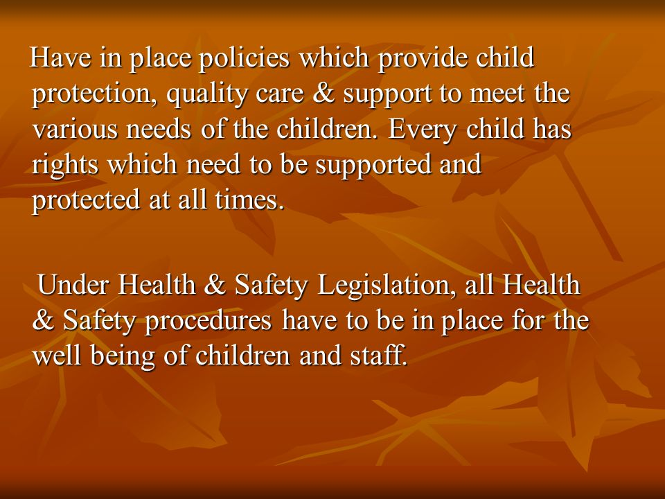 Have in place policies which provide child protection, quality care & support to meet the various needs of the children.