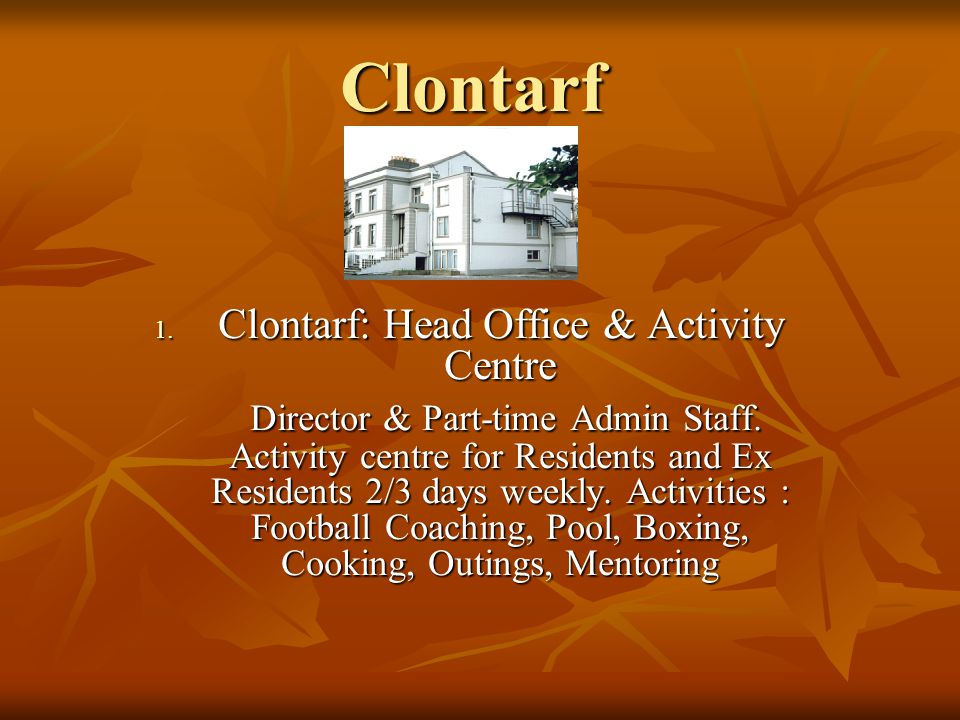 Clontarf 1. Clontarf: Head Office & Activity Centre Director & Part-time Admin Staff. Activity centre for Residents and Ex Residents 2/3 days weekly.