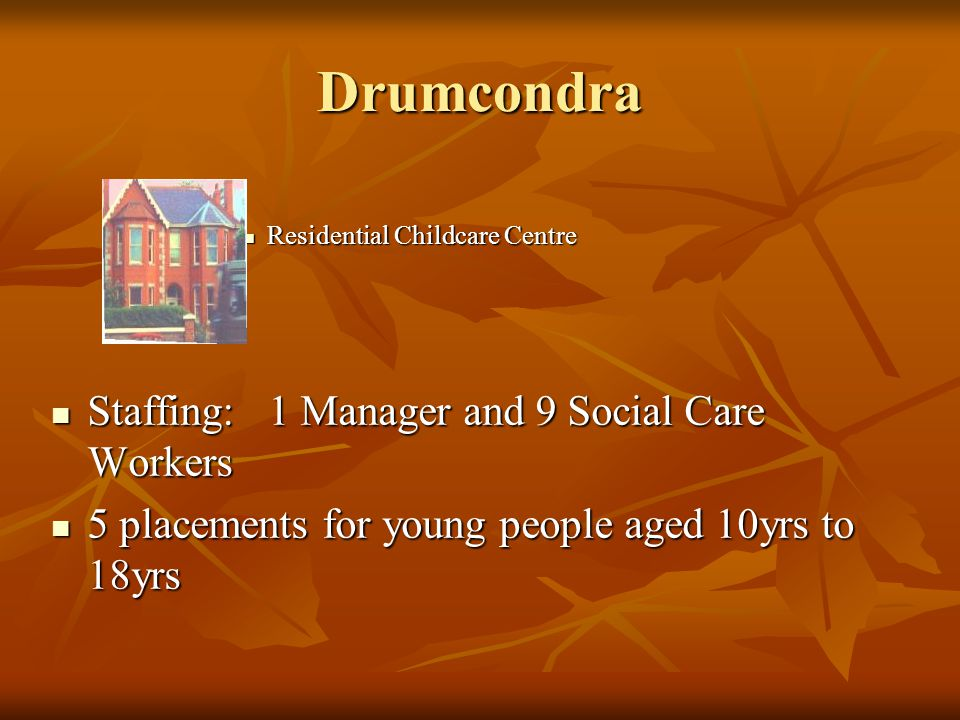 Drumcondra Residential Childcare Centre Residential Childcare Centre Staffing: 1 Manager and 9 Social Care Workers Staffing: 1 Manager and 9 Social Care Workers 5 placements for young people aged 10yrs to 18yrs 5 placements for young people aged 10yrs to 18yrs