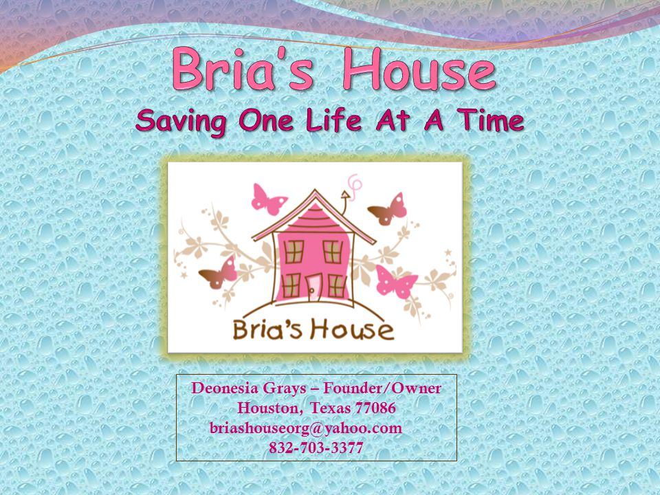 Deonesia Grays – Founder/Owner Houston, Texas 77086 briashouseorg@yahoo.com 832-703-3377