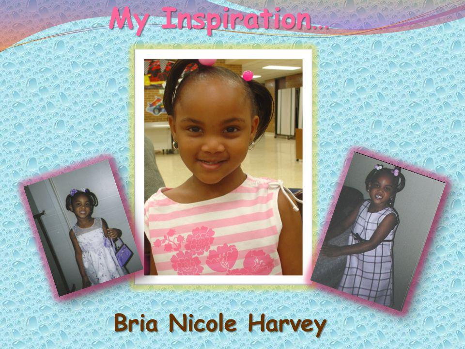 My Inspiration… My Inspiration… Bria Nicole Harvey