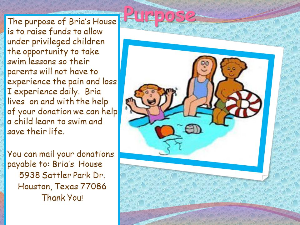 Purpose The purpose of Brias House is to raise funds to allow under privileged children the opportunity to take swim lessons so their parents will not