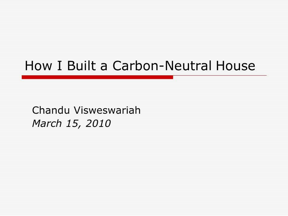 How I Built a Carbon-Neutral House Chandu Visweswariah March 15, 2010