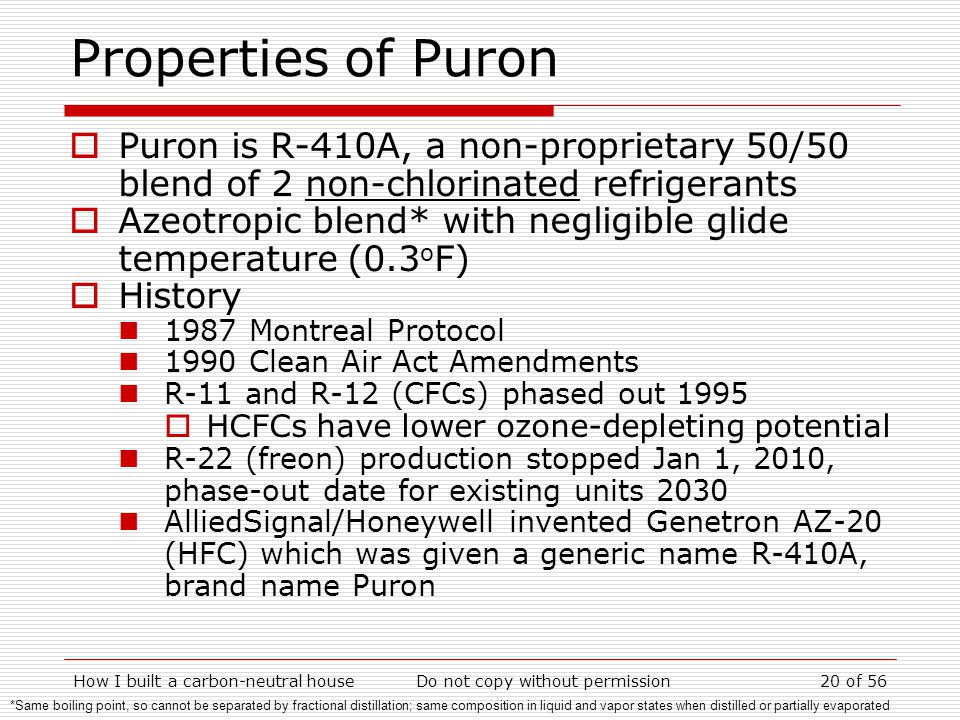 How I built a carbon-neutral houseDo not copy without permission20 of 56 Properties of Puron Puron is R-410A, a non-proprietary 50/50 blend of 2 non-chlorinated refrigerants Azeotropic blend* with negligible glide temperature (0.3 o F) History 1987 Montreal Protocol 1990 Clean Air Act Amendments R-11 and R-12 (CFCs) phased out 1995 HCFCs have lower ozone-depleting potential R-22 (freon) production stopped Jan 1, 2010, phase-out date for existing units 2030 AlliedSignal/Honeywell invented Genetron AZ-20 (HFC) which was given a generic name R-410A, brand name Puron *Same boiling point, so cannot be separated by fractional distillation; same composition in liquid and vapor states when distilled or partially evaporated
