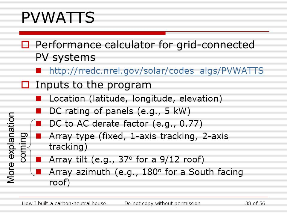 How I built a carbon-neutral houseDo not copy without permission38 of 56 PVWATTS Performance calculator for grid-connected PV systems http://rredc.nrel.gov/solar/codes_algs/PVWATTS Inputs to the program Location (latitude, longitude, elevation) DC rating of panels (e.g., 5 kW) DC to AC derate factor (e.g., 0.77) Array type (fixed, 1-axis tracking, 2-axis tracking) Array tilt (e.g., 37 o for a 9/12 roof) Array azimuth (e.g., 180 o for a South facing roof) More explanation coming