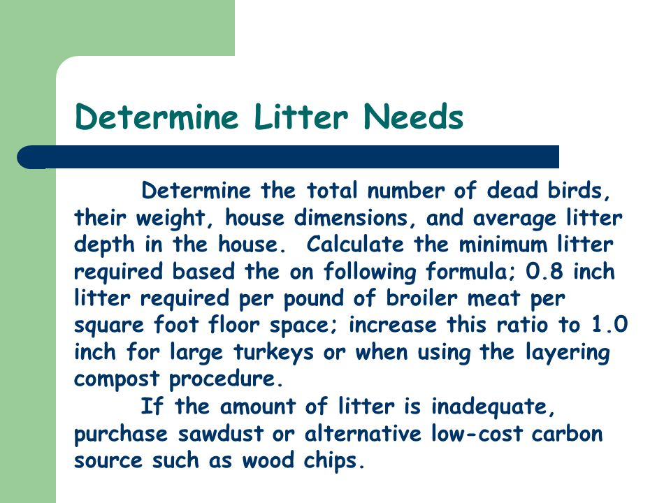 Determine Litter Needs Determine the total number of dead birds, their weight, house dimensions, and average litter depth in the house.