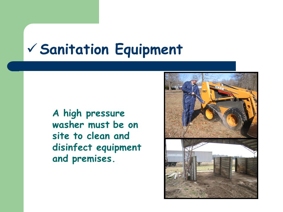 Sanitation Equipment A high pressure washer must be on site to clean and disinfect equipment and premises.