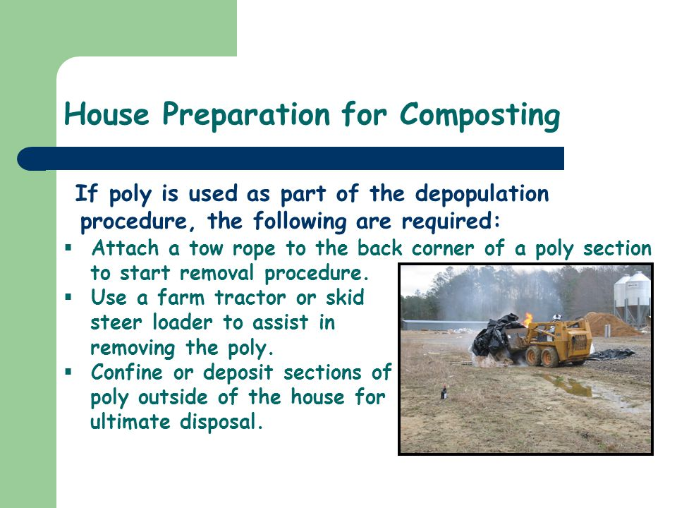 House Preparation for Composting If poly is used as part of the depopulation procedure, the following are required: Attach a tow rope to the back corn