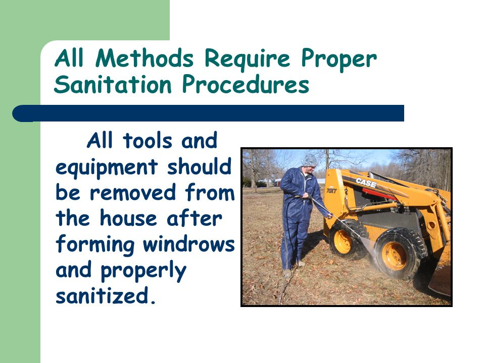 All Methods Require Proper Sanitation Procedures All tools and equipment should be removed from the house after forming windrows and properly sanitized.