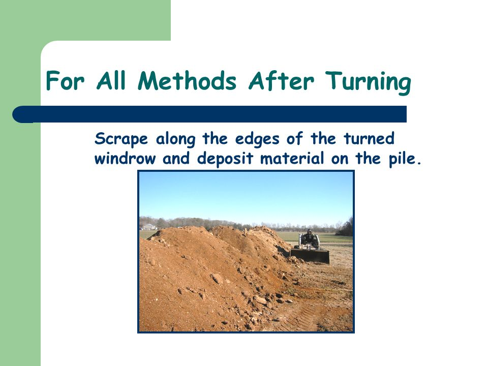 For All Methods After Turning Scrape along the edges of the turned windrow and deposit material on the pile.