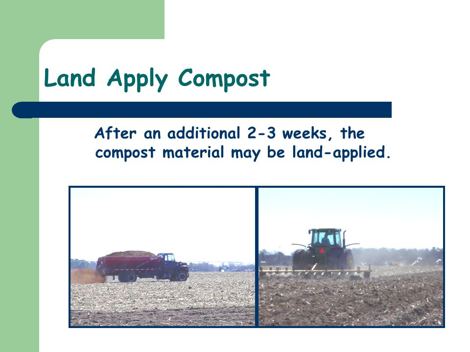 Land Apply Compost After an additional 2-3 weeks, the compost material may be land-applied.