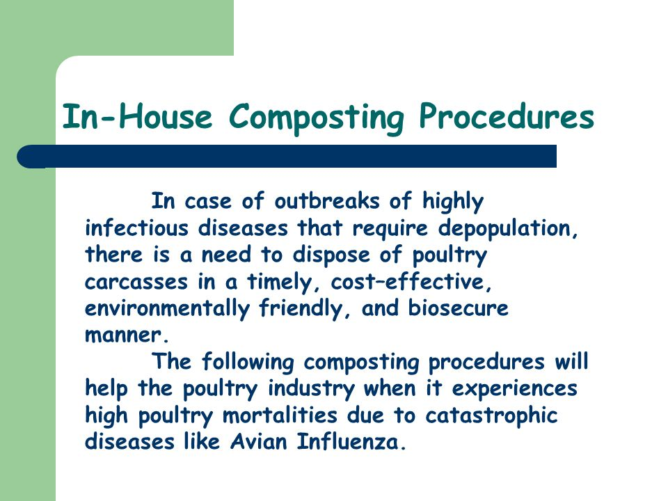 In-House Composting Procedures In case of outbreaks of highly infectious diseases that require depopulation, there is a need to dispose of poultry carcasses in a timely, cost–effective, environmentally friendly, and biosecure manner.