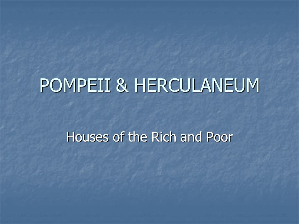POMPEII & HERCULANEUM Houses of the Rich and Poor