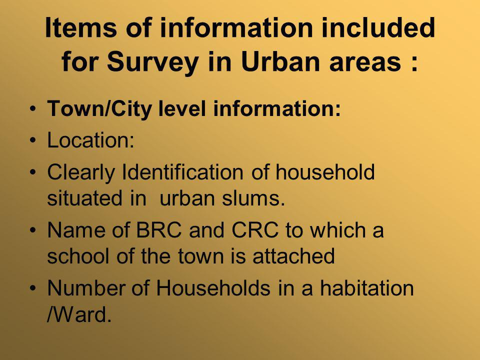 Items of information included for Survey in Urban areas : Town/City level information: Location: Clearly Identification of household situated in urban