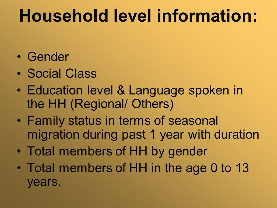 Household level information: Gender Social Class Education level & Language spoken in the HH (Regional/ Others) Family status in terms of seasonal mig