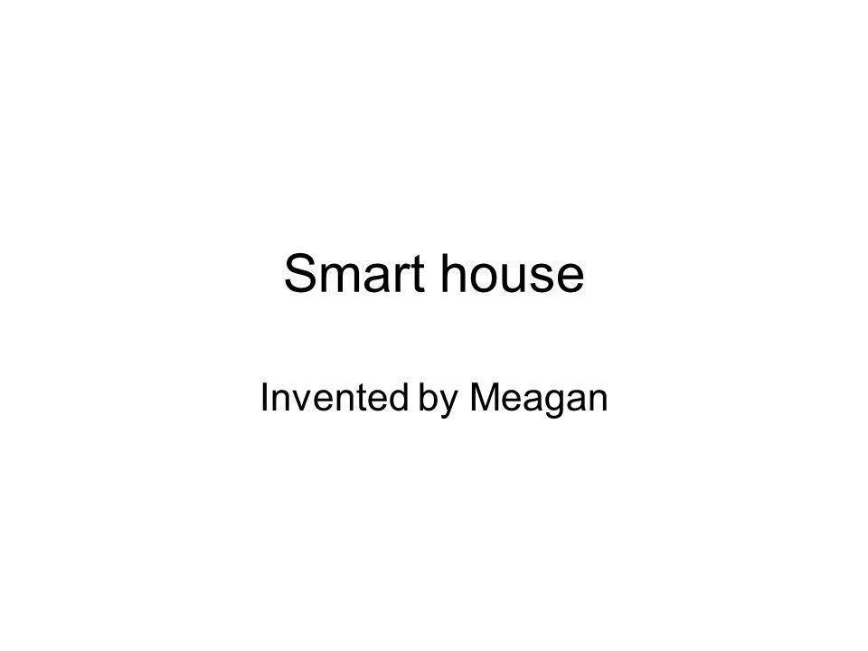 Smart house Invented by Meagan