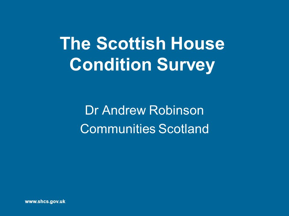 www.shcs.gov.uk The Scottish House Condition Survey Dr Andrew Robinson Communities Scotland