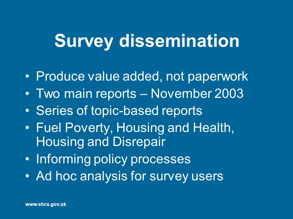 www.shcs.gov.uk Survey dissemination Produce value added, not paperwork Two main reports – November 2003 Series of topic-based reports Fuel Poverty, Housing and Health, Housing and Disrepair Informing policy processes Ad hoc analysis for survey users