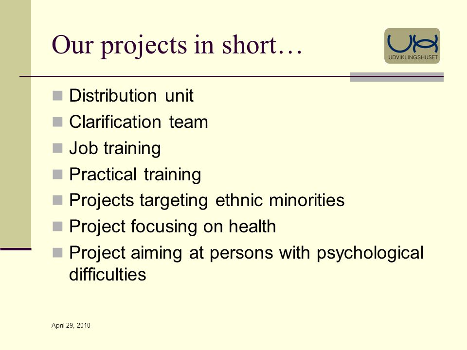 April 29, 2010 Our projects in short… Distribution unit Clarification team Job training Practical training Projects targeting ethnic minorities Project focusing on health Project aiming at persons with psychological difficulties
