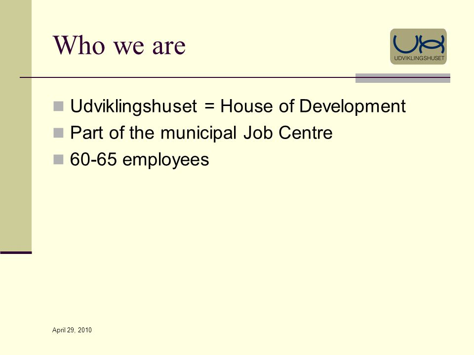 April 29, 2010 Who we are Udviklingshuset = House of Development Part of the municipal Job Centre 60-65 employees