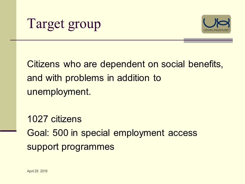 April 29, 2010 Target group Citizens who are dependent on social benefits, and with problems in addition to unemployment.
