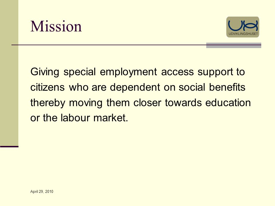 April 29, 2010 Mission Giving special employment access support to citizens who are dependent on social benefits thereby moving them closer towards education or the labour market.