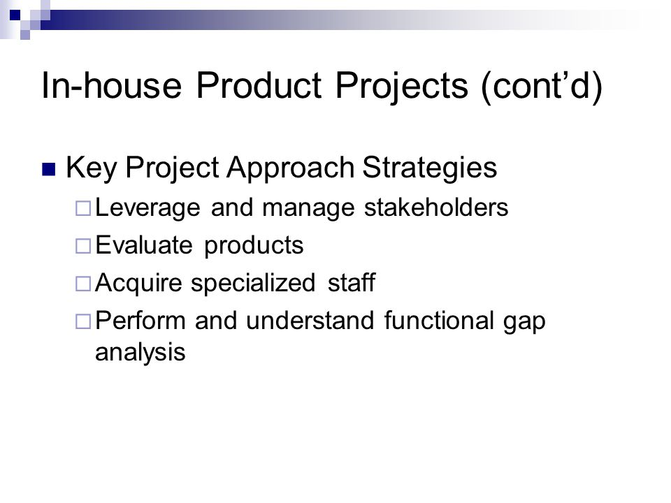 In-house Product Projects (contd) Key Project Approach Strategies Leverage and manage stakeholders Evaluate products Acquire specialized staff Perform