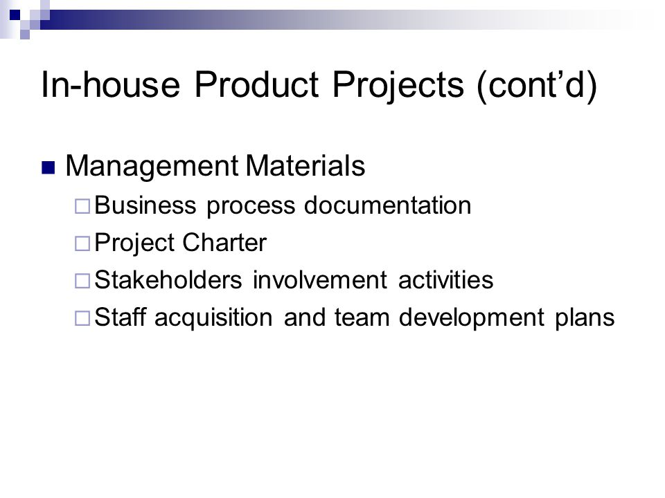 In-house Product Projects (contd) Management Materials Business process documentation Project Charter Stakeholders involvement activities Staff acquis