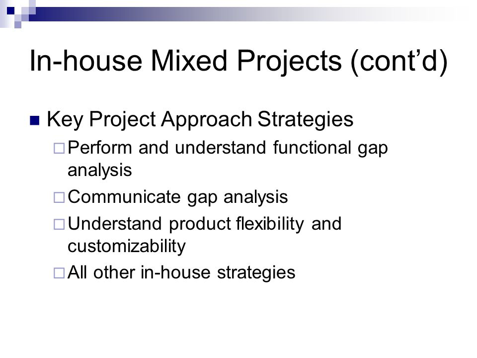 In-house Mixed Projects (contd) Key Project Approach Strategies Perform and understand functional gap analysis Communicate gap analysis Understand pro