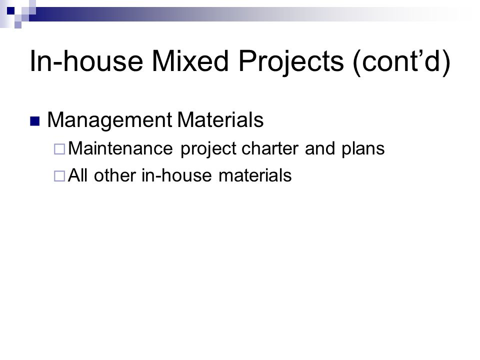 In-house Mixed Projects (contd) Management Materials Maintenance project charter and plans All other in-house materials