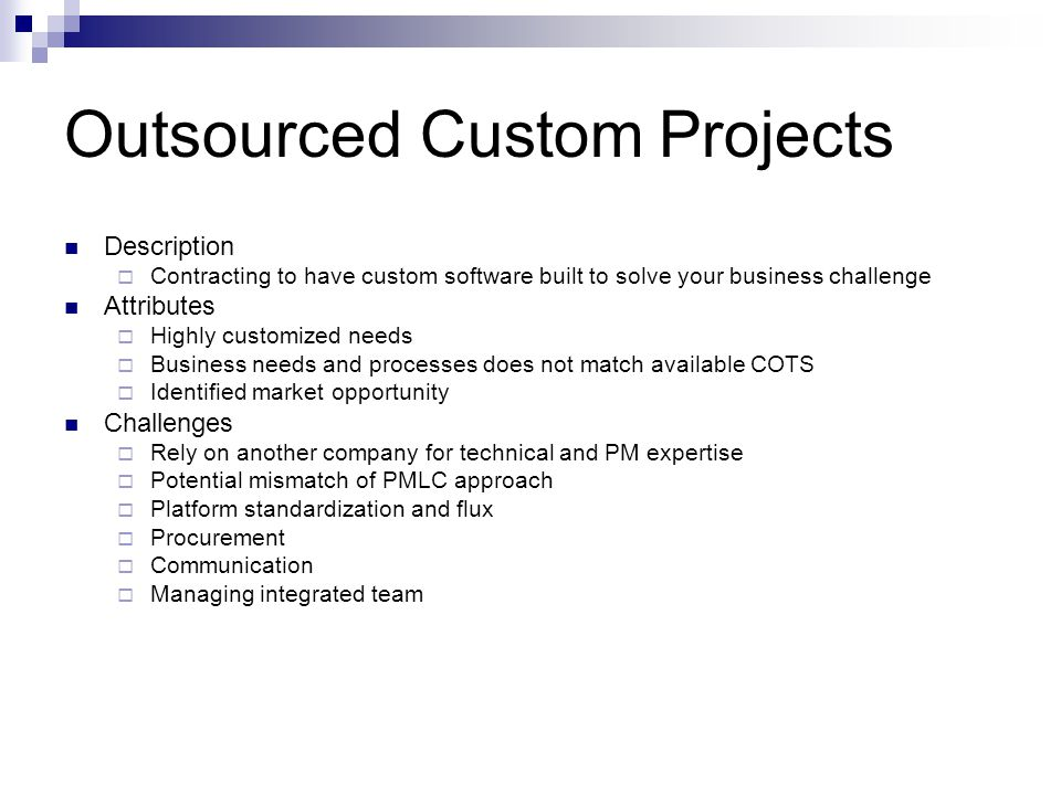 Outsourced Custom Projects Description Contracting to have custom software built to solve your business challenge Attributes Highly customized needs B