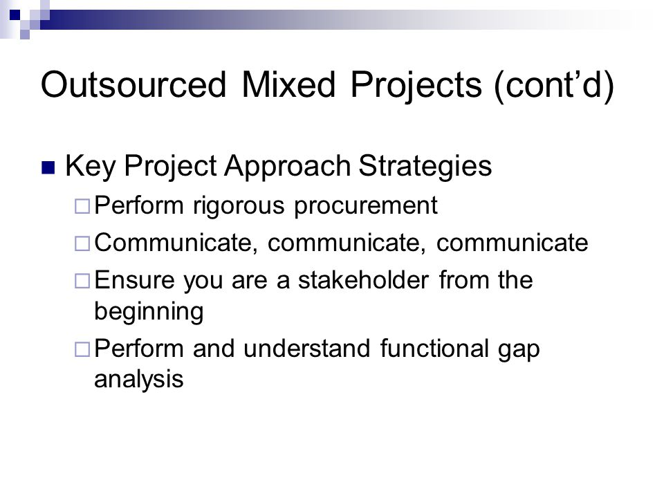 Outsourced Mixed Projects (contd) Key Project Approach Strategies Perform rigorous procurement Communicate, communicate, communicate Ensure you are a