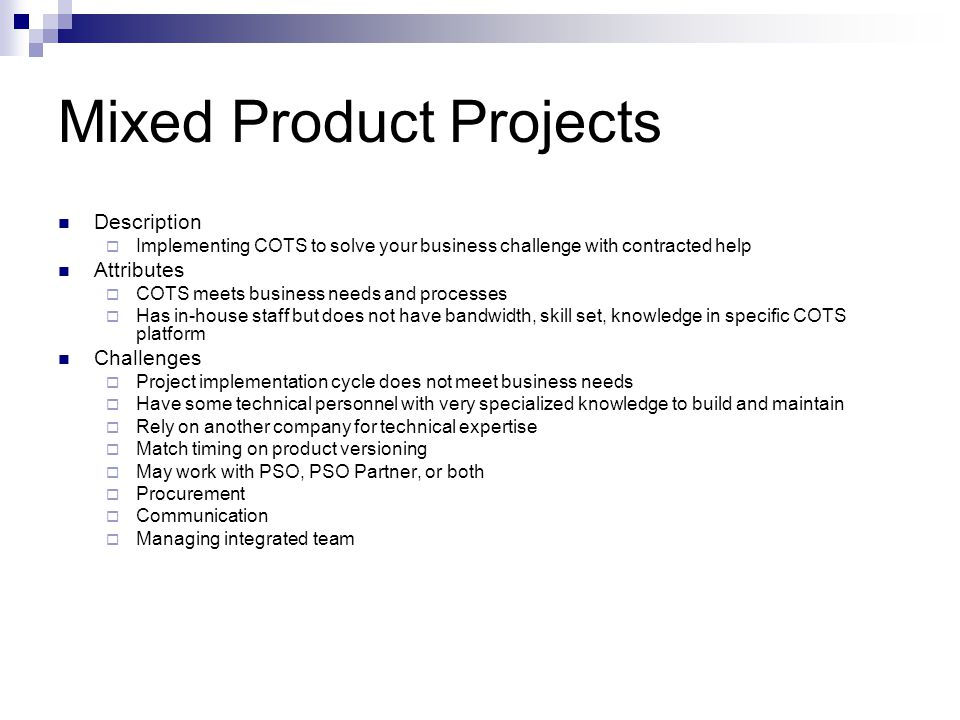 Mixed Product Projects Description Implementing COTS to solve your business challenge with contracted help Attributes COTS meets business needs and pr