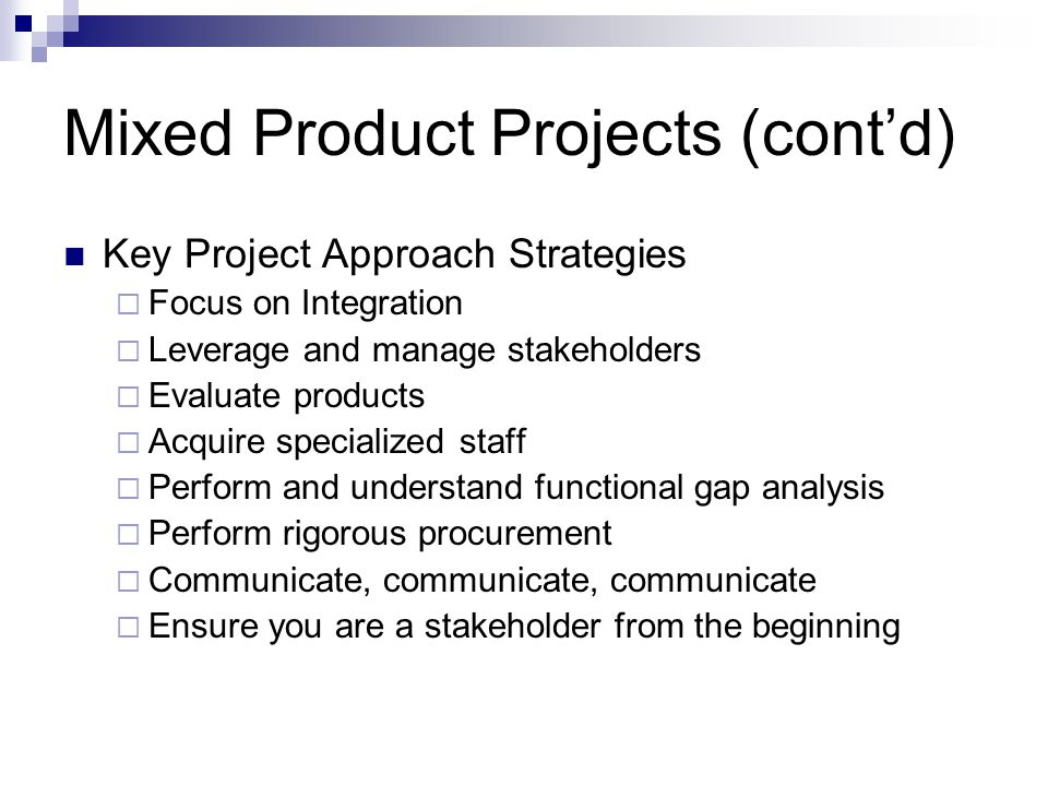 Mixed Product Projects (contd) Key Project Approach Strategies Focus on Integration Leverage and manage stakeholders Evaluate products Acquire special