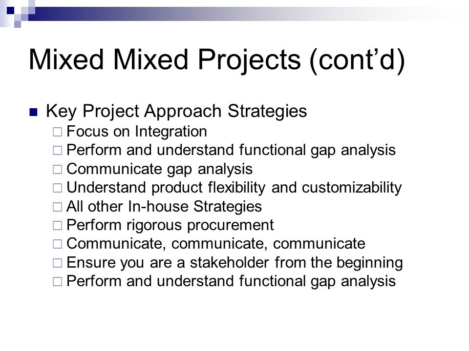 Mixed Mixed Projects (contd) Key Project Approach Strategies Focus on Integration Perform and understand functional gap analysis Communicate gap analy