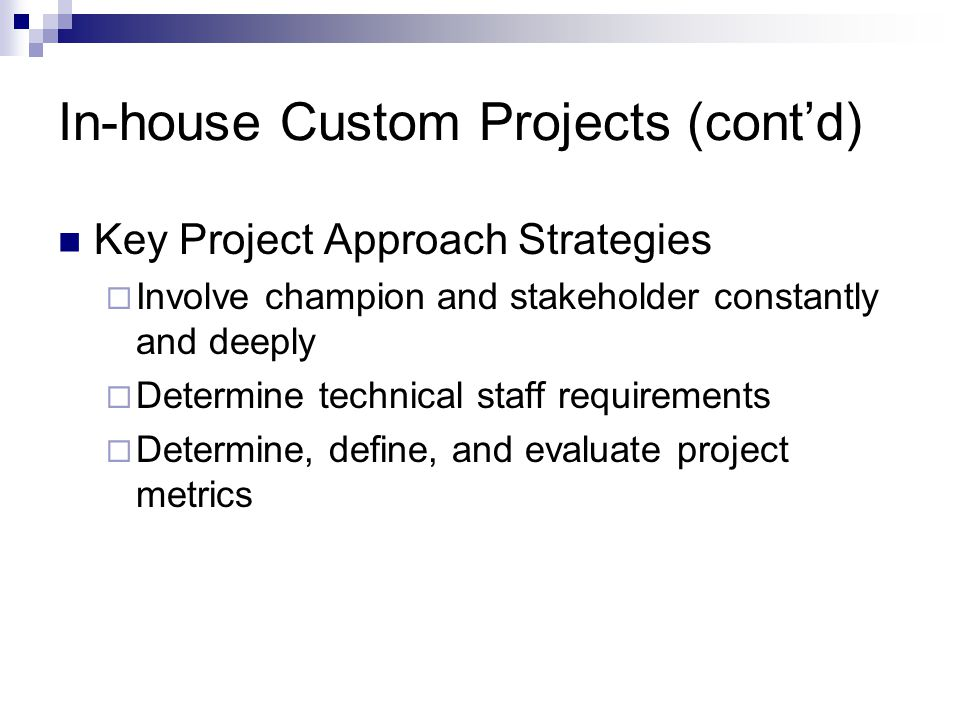 In-house Custom Projects (contd) Key Project Approach Strategies Involve champion and stakeholder constantly and deeply Determine technical staff requ