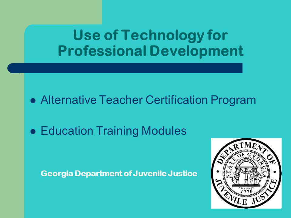 Use of Technology for Professional Development Alternative Teacher Certification Program Education Training Modules Georgia Department of Juvenile Justice