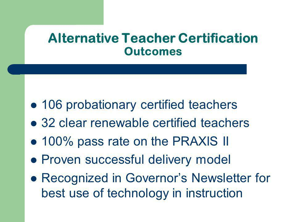 Alternative Teacher Certification Outcomes 106 probationary certified teachers 32 clear renewable certified teachers 100% pass rate on the PRAXIS II Proven successful delivery model Recognized in Governors Newsletter for best use of technology in instruction