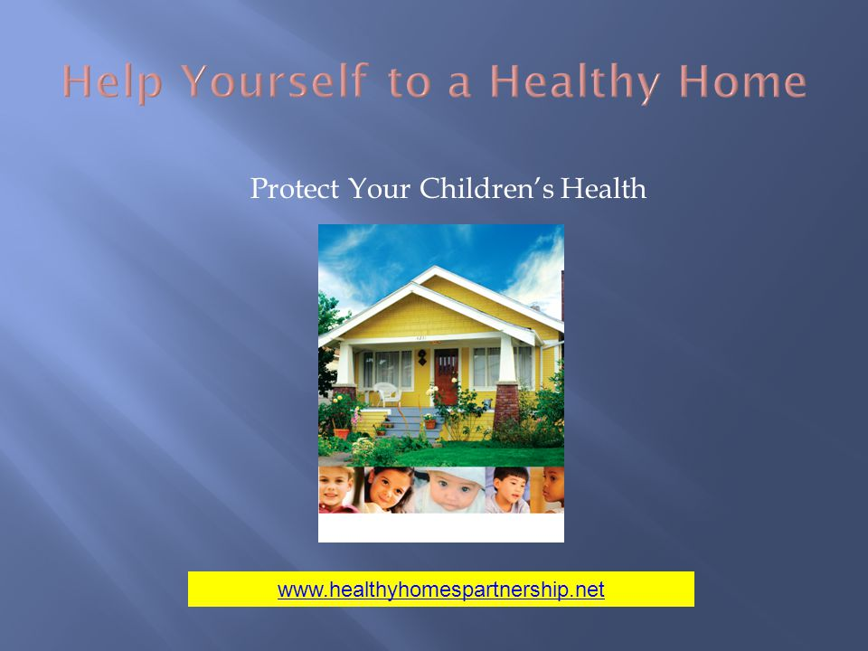 Help Yourself to a Healthy Home Protect Your Childrens Health www.healthyhomespartnership.net