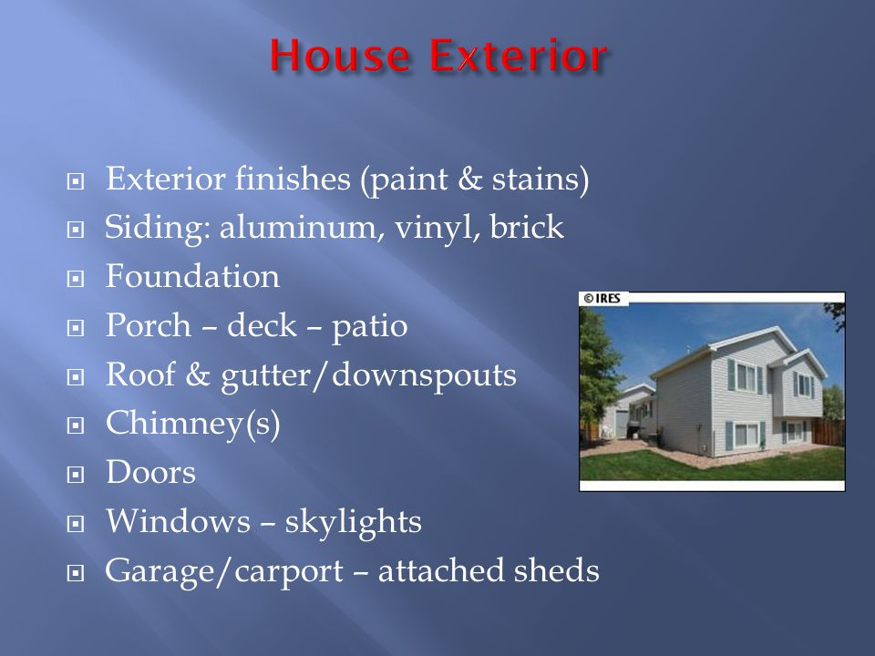 Exterior finishes (paint & stains) Siding: aluminum, vinyl, brick Foundation Porch – deck – patio Roof & gutter/downspouts Chimney(s) Doors Windows – skylights Garage/carport – attached sheds