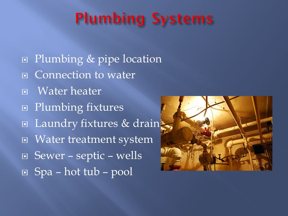 Plumbing & pipe location Connection to water Water heater Plumbing fixtures Laundry fixtures & drain Water treatment system Sewer – septic – wells Spa – hot tub – pool