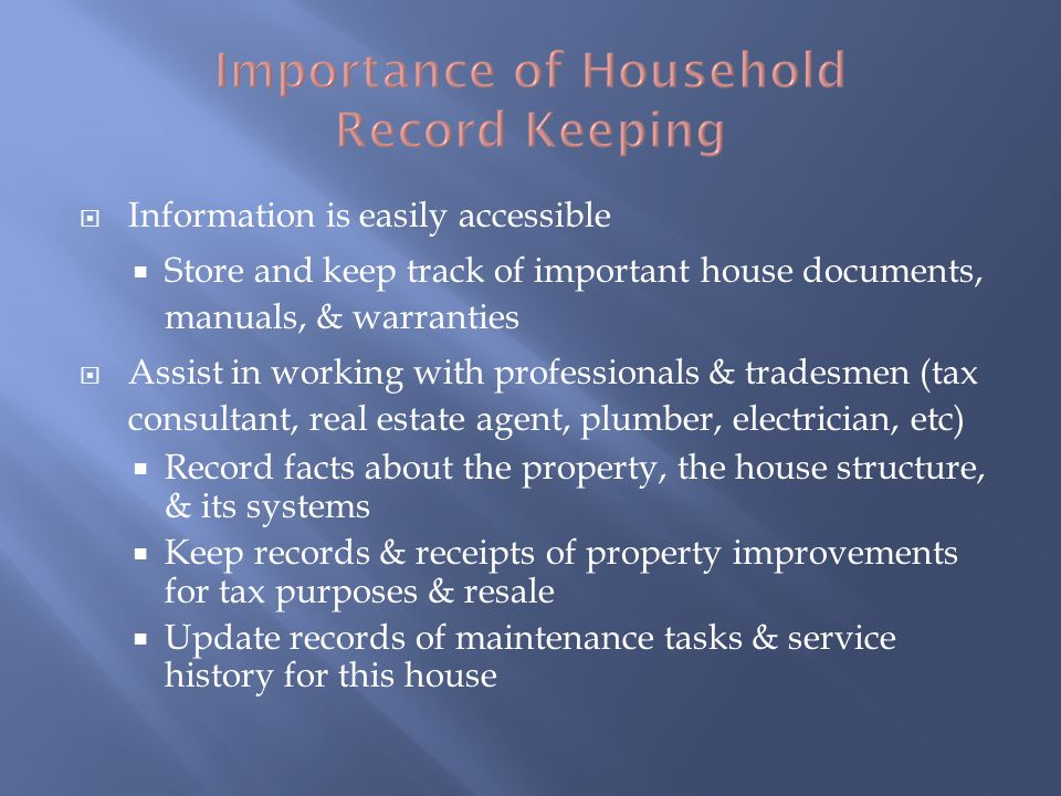 Information is easily accessible Store and keep track of important house documents, manuals, & warranties Assist in working with professionals & tradesmen (tax consultant, real estate agent, plumber, electrician, etc) Record facts about the property, the house structure, & its systems Keep records & receipts of property improvements for tax purposes & resale Update records of maintenance tasks & service history for this house