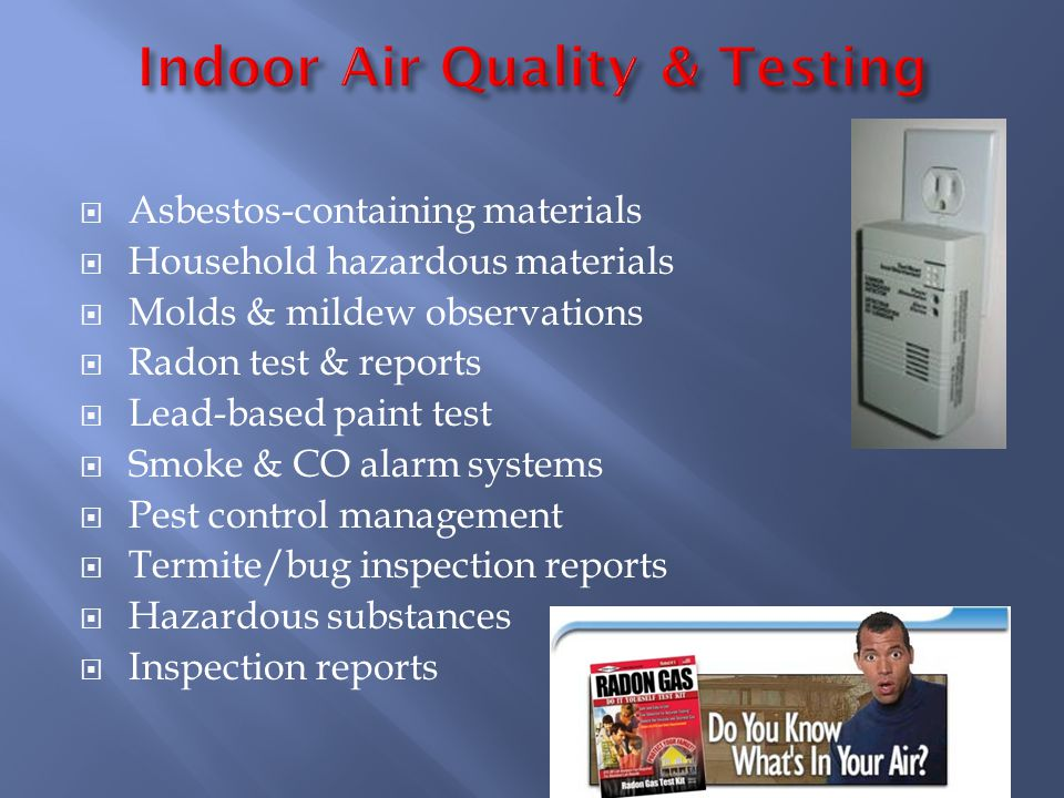 Asbestos-containing materials Household hazardous materials Molds & mildew observations Radon test & reports Lead-based paint test Smoke & CO alarm systems Pest control management Termite/bug inspection reports Hazardous substances Inspection reports