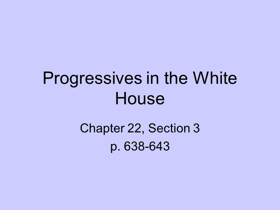 Progressives in the White House Chapter 22, Section 3 p. 638-643