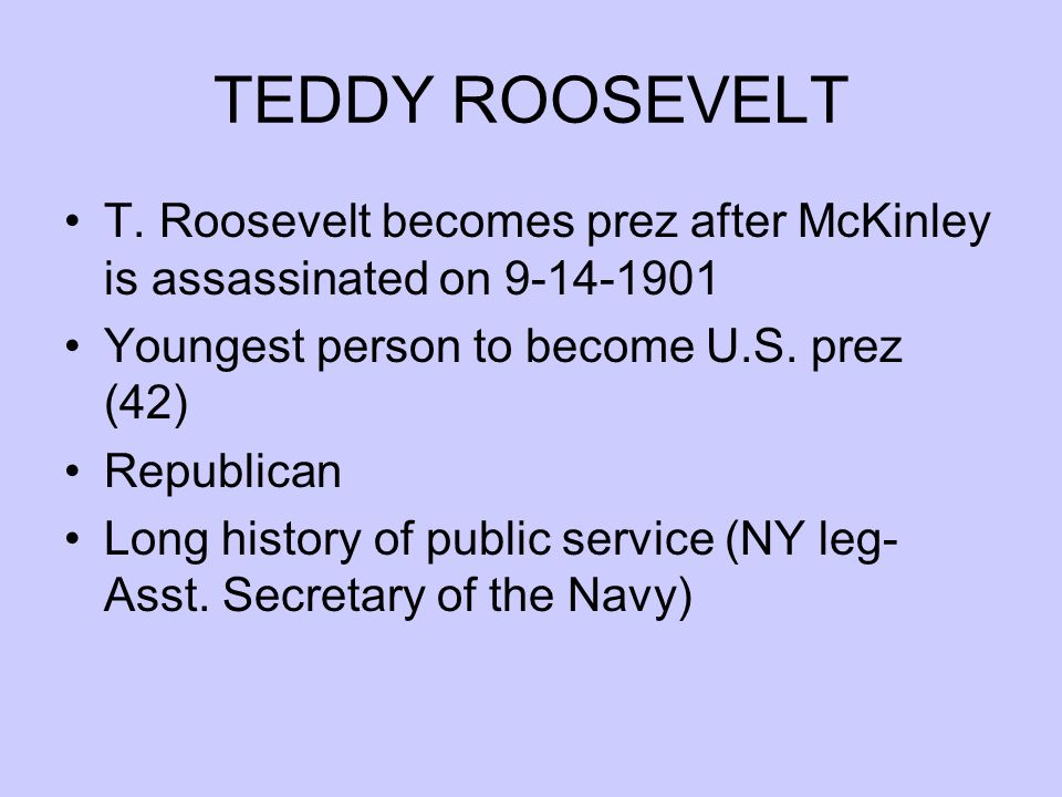 TEDDY ROOSEVELT T. Roosevelt becomes prez after McKinley is assassinated on 9-14-1901 Youngest person to become U.S. prez (42) Republican Long history